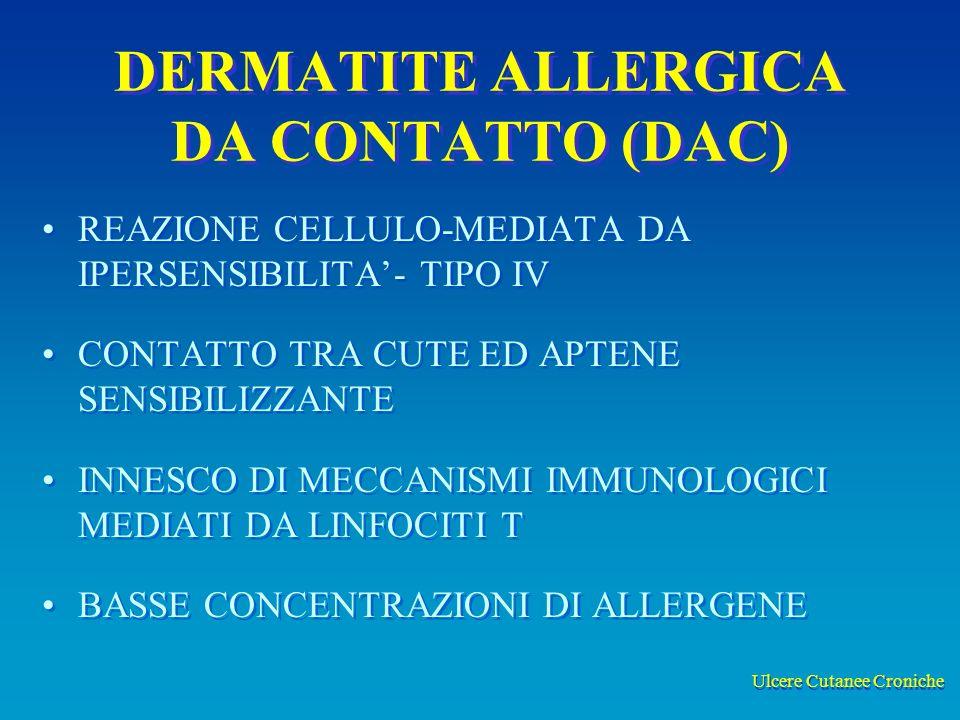 Ulcere Cutanee Croniche DERMATITE ALLERGICA DA CONTATTO (DAC) REAZIONE CELLULO-MEDIATA DA IPERSENSIBILITA- TIPO IV CONTATTO TRA CUTE ED APTENE SENSIBILIZZANTE INNESCO DI MECCANISMI IMMUNOLOGICI MEDIATI DA LINFOCITI T BASSE CONCENTRAZIONI DI ALLERGENE REAZIONE CELLULO-MEDIATA DA IPERSENSIBILITA- TIPO IV CONTATTO TRA CUTE ED APTENE SENSIBILIZZANTE INNESCO DI MECCANISMI IMMUNOLOGICI MEDIATI DA LINFOCITI T BASSE CONCENTRAZIONI DI ALLERGENE