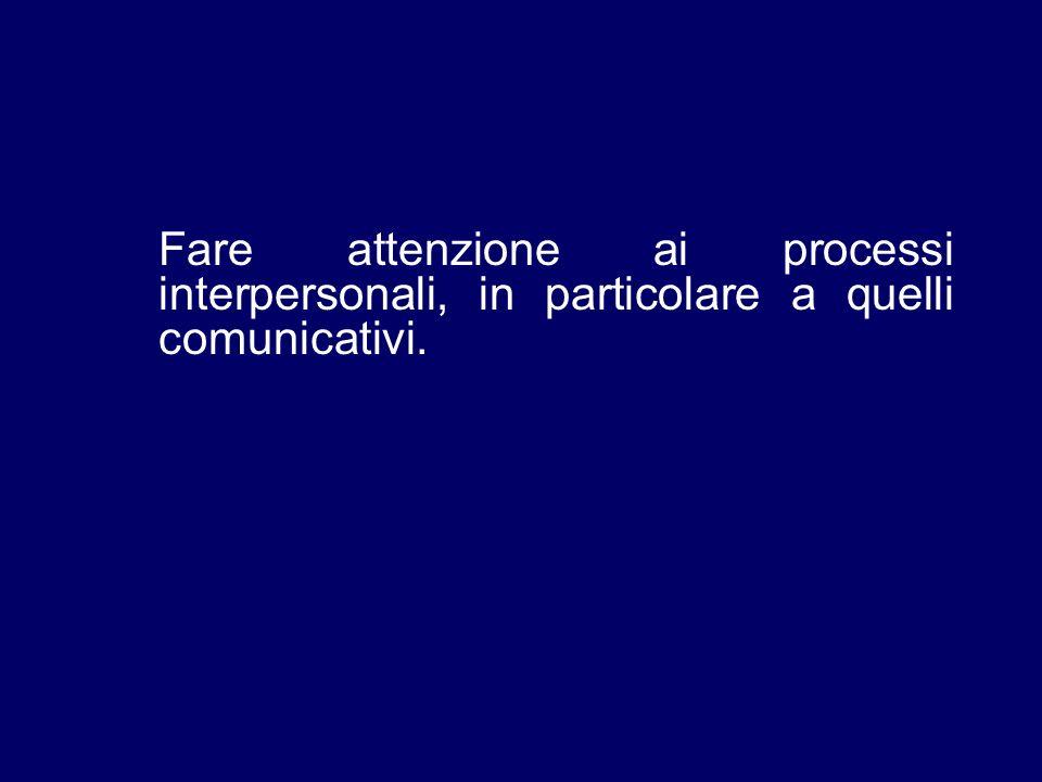 Fare attenzione ai processi interpersonali, in particolare a quelli comunicativi.