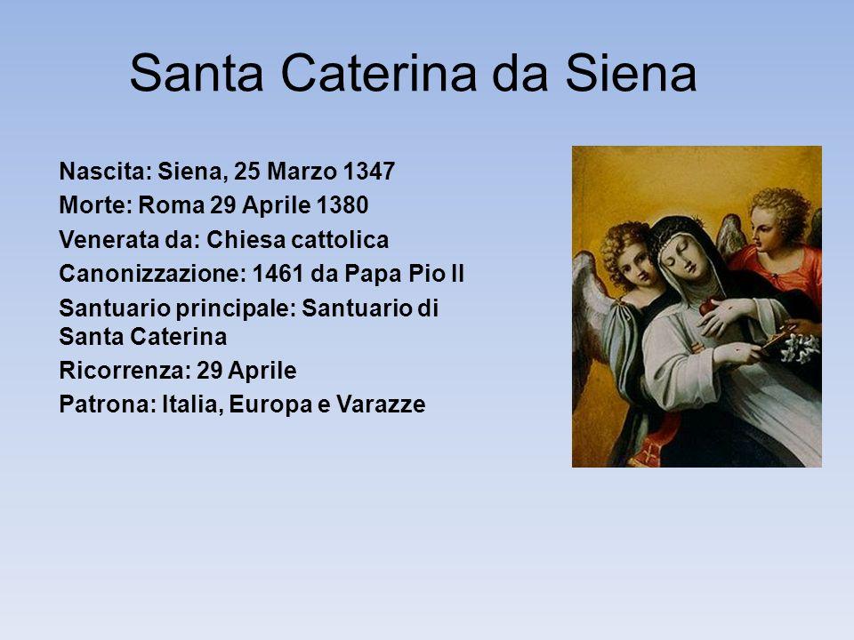 Santa Caterina da Siena Nascita: Siena, 25 Marzo 1347 Morte: Roma 29 Aprile 1380 Venerata da: Chiesa cattolica Canonizzazione: 1461 da Papa Pio II Santuario principale: Santuario di Santa Caterina Ricorrenza: 29 Aprile Patrona: Italia, Europa e Varazze