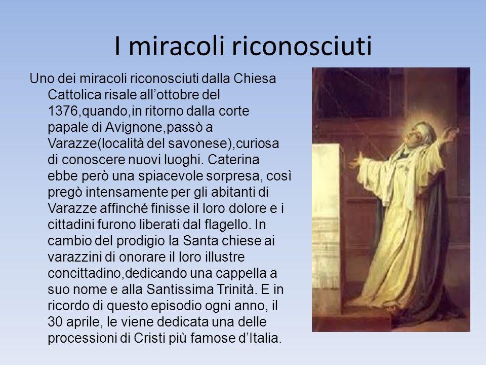 I miracoli riconosciuti Uno dei miracoli riconosciuti dalla Chiesa Cattolica risale allottobre del 1376,quando,in ritorno dalla corte papale di Avignone,passò a Varazze(località del savonese),curiosa di conoscere nuovi luoghi.