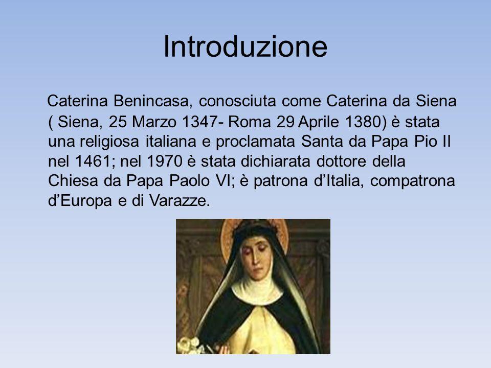 Introduzione Caterina Benincasa, conosciuta come Caterina da Siena ( Siena, 25 Marzo 1347- Roma 29 Aprile 1380) è stata una religiosa italiana e proclamata Santa da Papa Pio II nel 1461; nel 1970 è stata dichiarata dottore della Chiesa da Papa Paolo VI; è patrona dItalia, compatrona dEuropa e di Varazze.