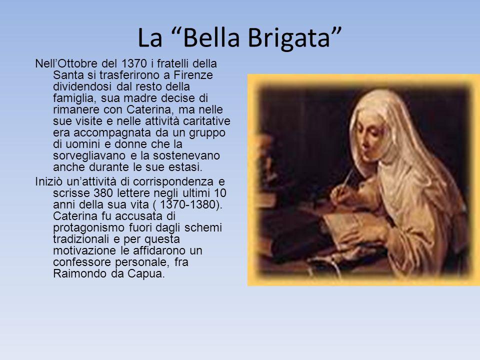 La Bella Brigata NellOttobre del 1370 i fratelli della Santa si trasferirono a Firenze dividendosi dal resto della famiglia, sua madre decise di rimanere con Caterina, ma nelle sue visite e nelle attività caritative era accompagnata da un gruppo di uomini e donne che la sorvegliavano e la sostenevano anche durante le sue estasi.