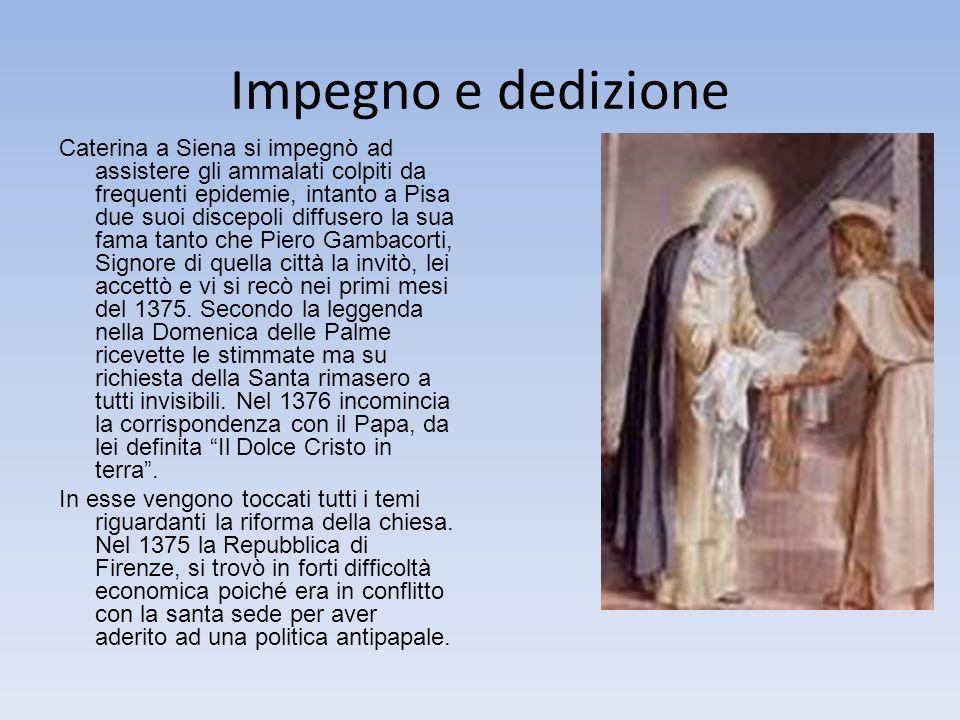 Impegno e dedizione Caterina a Siena si impegnò ad assistere gli ammalati colpiti da frequenti epidemie, intanto a Pisa due suoi discepoli diffusero la sua fama tanto che Piero Gambacorti, Signore di quella città la invitò, lei accettò e vi si recò nei primi mesi del 1375.