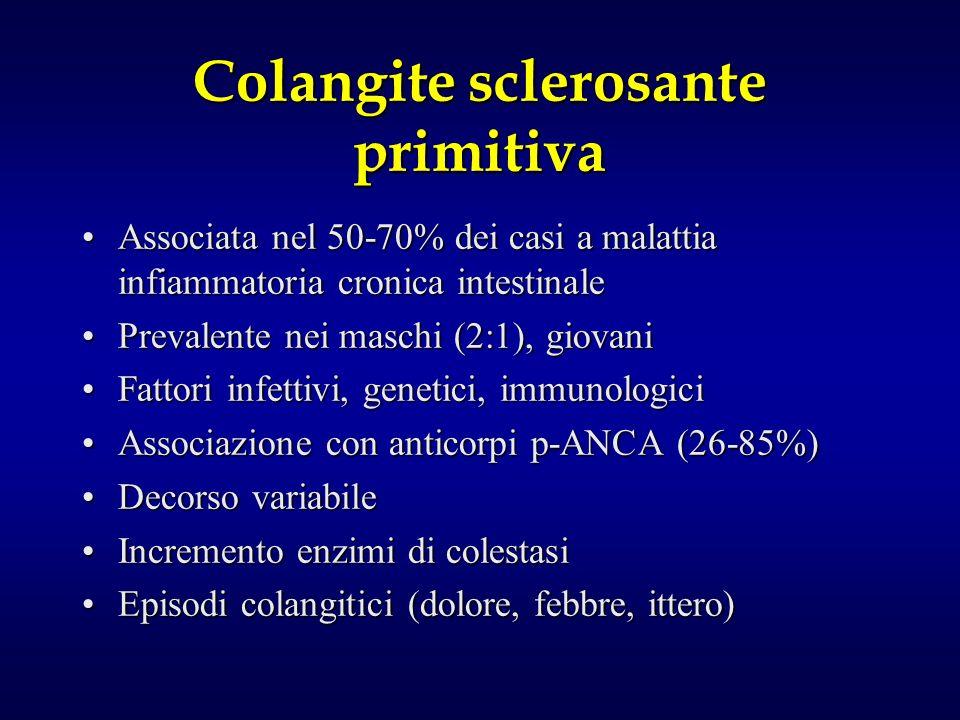 Colangite sclerosante primitiva Associata nel 50-70% dei casi a malattia infiammatoria cronica intestinaleAssociata nel 50-70% dei casi a malattia infiammatoria cronica intestinale Prevalente nei maschi (2:1), giovaniPrevalente nei maschi (2:1), giovani Fattori infettivi, genetici, immunologiciFattori infettivi, genetici, immunologici Associazione con anticorpi p-ANCA (26-85%)Associazione con anticorpi p-ANCA (26-85%) Decorso variabileDecorso variabile Incremento enzimi di colestasiIncremento enzimi di colestasi Episodi colangitici (dolore, febbre, ittero)Episodi colangitici (dolore, febbre, ittero)