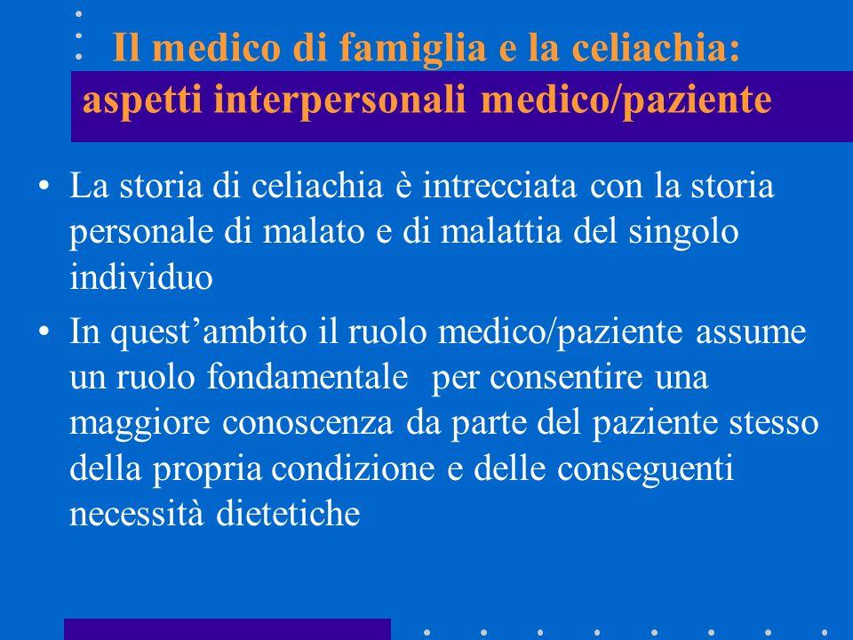 Il medico di famiglia e la celiachia: aspetti interpersonali medico/paziente La storia di celiachia è intrecciata con la storia personale di malato e