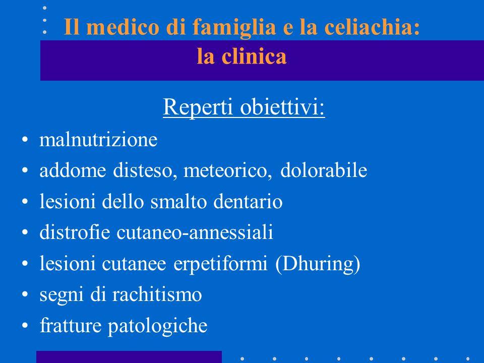 Il medico di famiglia e la celiachia: la clinica Reperti obiettivi: malnutrizione addome disteso, meteorico, dolorabile lesioni dello smalto dentario