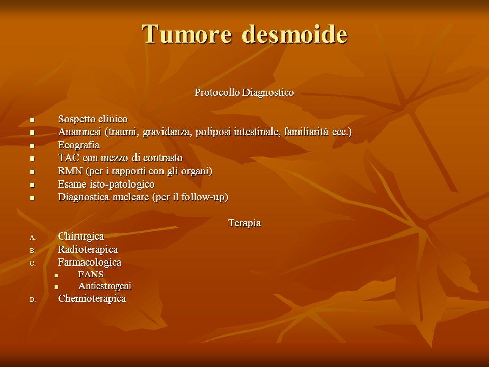 Tumore desmoide Protocollo Diagnostico Sospetto clinico Sospetto clinico Anamnesi (traumi, gravidanza, poliposi intestinale, familiarità ecc.) Anamnesi (traumi, gravidanza, poliposi intestinale, familiarità ecc.) Ecografia Ecografia TAC con mezzo di contrasto TAC con mezzo di contrasto RMN (per i rapporti con gli organi) RMN (per i rapporti con gli organi) Esame isto-patologico Esame isto-patologico Diagnostica nucleare (per il follow-up) Diagnostica nucleare (per il follow-up)Terapia A.