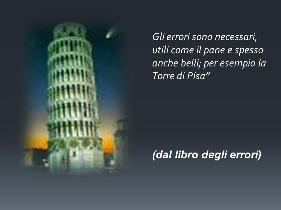 Gli errori sono necessari, utili come il pane e spesso anche belli; per esempio la Torre di Pisa (dal libro degli errori)