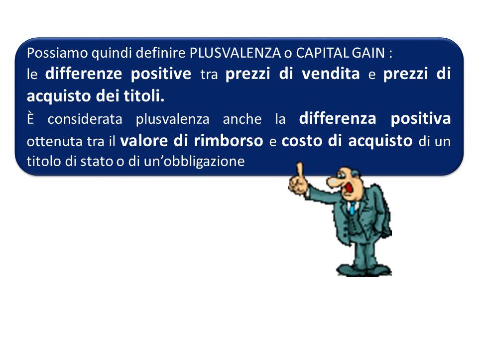 Possiamo quindi definire PLUSVALENZA o CAPITAL GAIN : le differenze positive tra prezzi di vendita e prezzi di acquisto dei titoli. È considerata plus