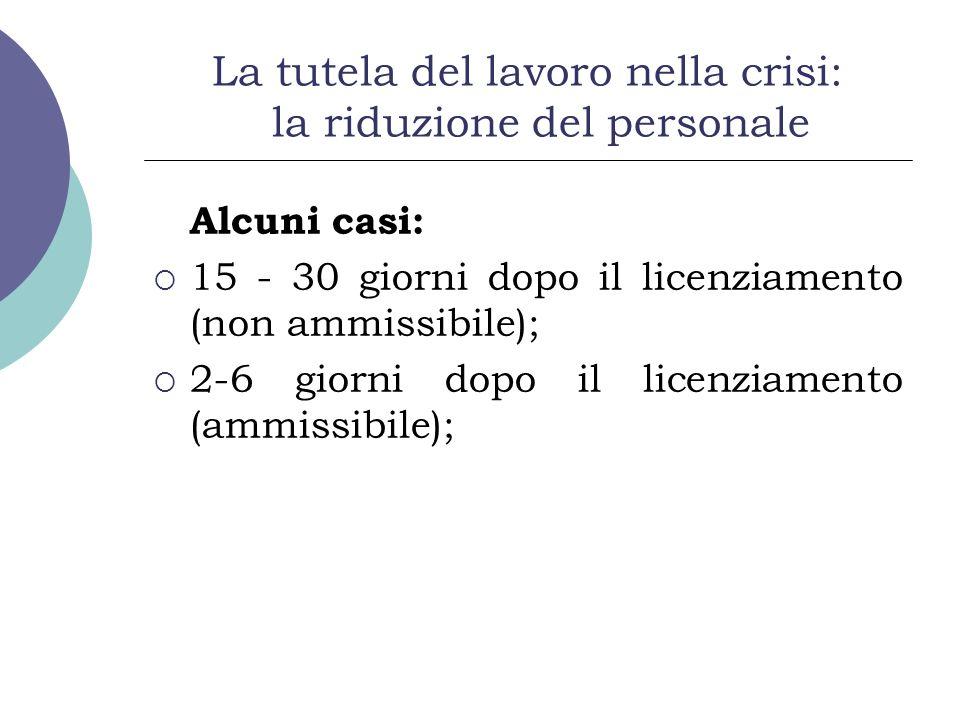 La tutela del lavoro nella crisi: la riduzione del personale Alcuni casi: 15 - 30 giorni dopo il licenziamento (non ammissibile); 2-6 giorni dopo il licenziamento (ammissibile);