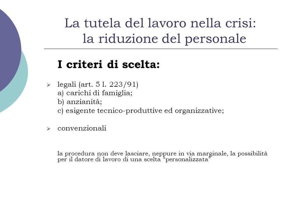 La tutela del lavoro nella crisi: la riduzione del personale I criteri di scelta: legali (art. 5 l. 223/91) a) carichi di famiglia; b) anzianità; c) e