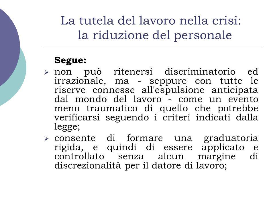 La tutela del lavoro nella crisi: la riduzione del personale Segue: non può ritenersi discriminatorio ed irrazionale, ma - seppure con tutte le riserv