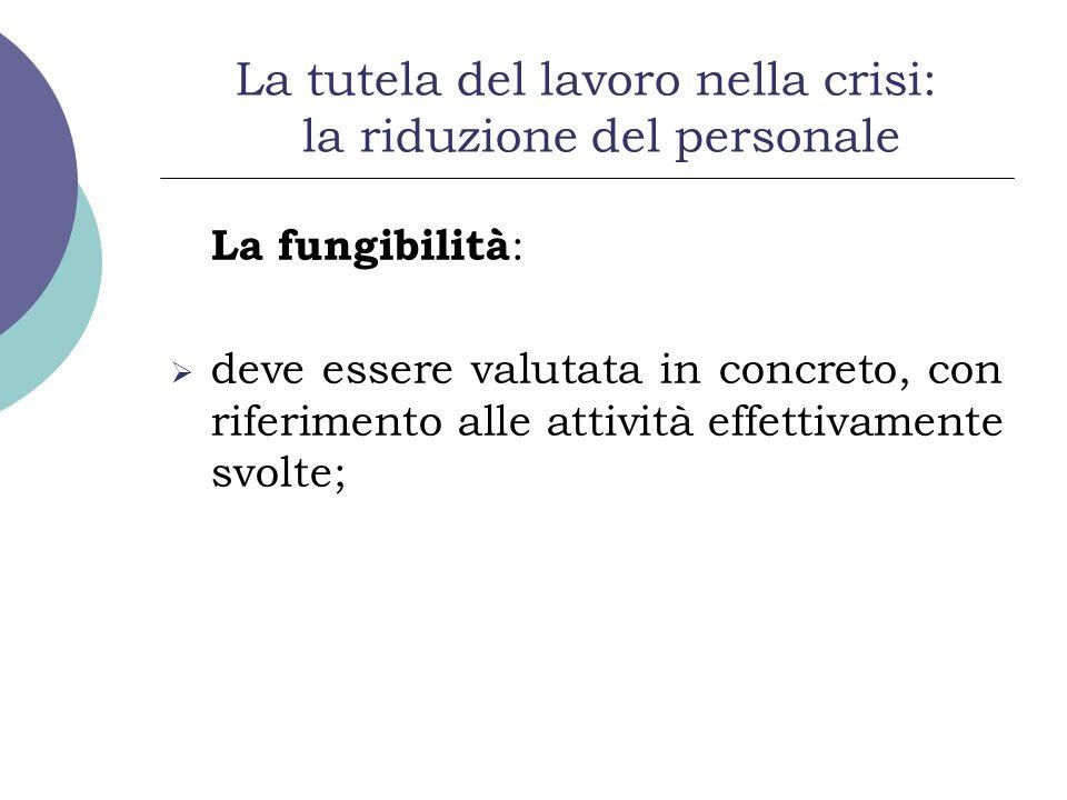 La tutela del lavoro nella crisi: la riduzione del personale La fungibilità : deve essere valutata in concreto, con riferimento alle attività effettiv