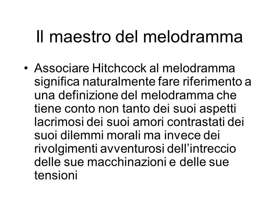 Il maestro del melodramma Associare Hitchcock al melodramma significa naturalmente fare riferimento a una definizione del melodramma che tiene conto n