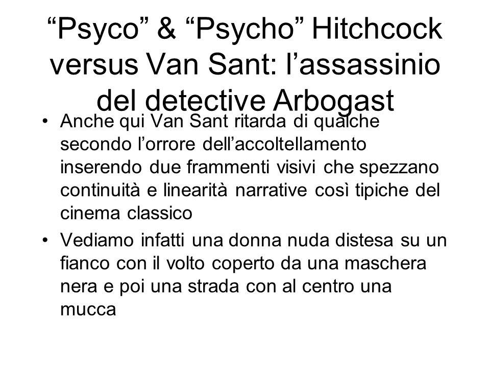 Psyco & Psycho Hitchcock versus Van Sant: lassassinio del detective Arbogast Anche qui Van Sant ritarda di qualche secondo lorrore dellaccoltellamento