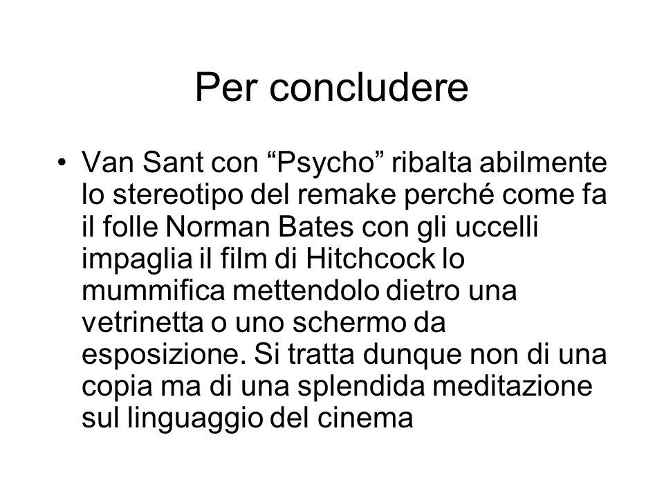 Per concludere Van Sant con Psycho ribalta abilmente lo stereotipo del remake perché come fa il folle Norman Bates con gli uccelli impaglia il film di