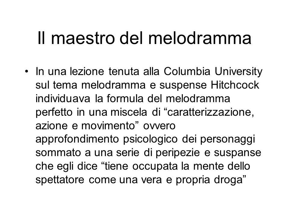 Il maestro del melodramma In una lezione tenuta alla Columbia University sul tema melodramma e suspense Hitchcock individuava la formula del melodramm