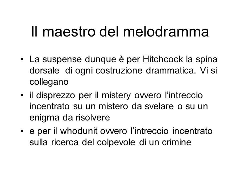 Il maestro del melodramma La suspense dunque è per Hitchcock la spina dorsale di ogni costruzione drammatica. Vi si collegano il disprezzo per il mist