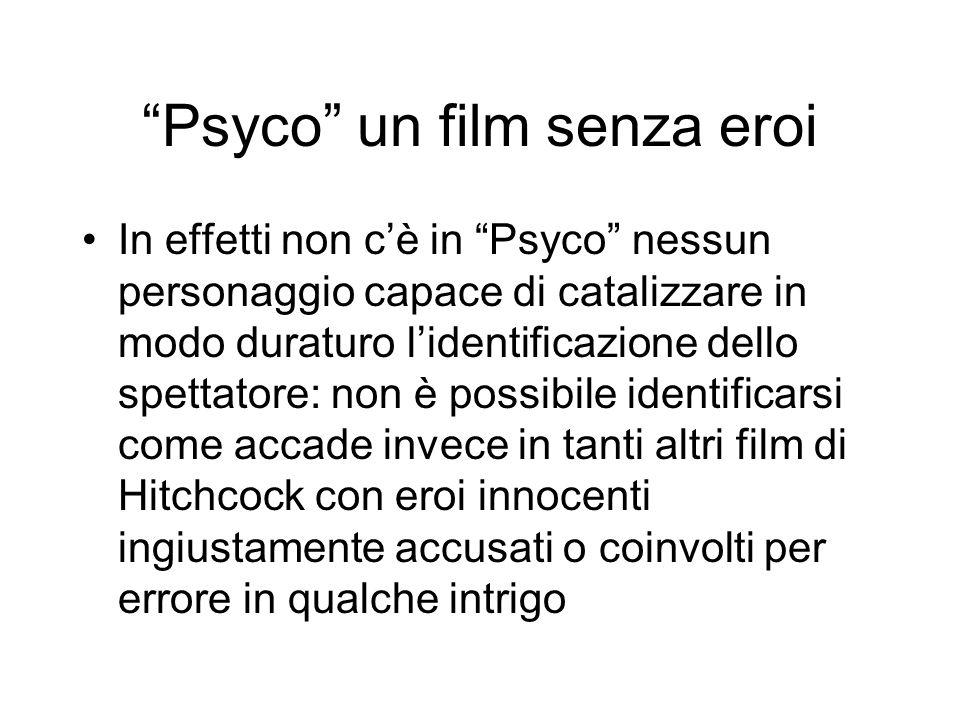 Psyco un film senza eroi In effetti non cè in Psyco nessun personaggio capace di catalizzare in modo duraturo lidentificazione dello spettatore: non è