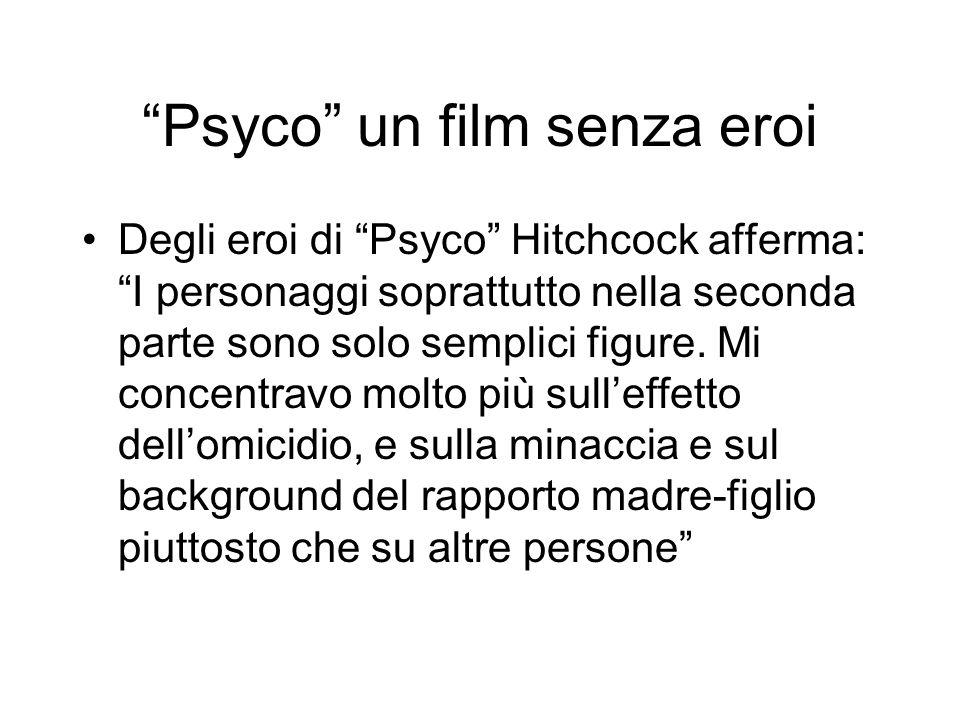 Psyco un film senza eroi Degli eroi di Psyco Hitchcock afferma: I personaggi soprattutto nella seconda parte sono solo semplici figure. Mi concentravo