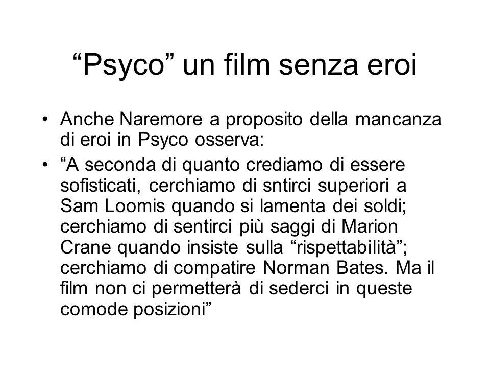 Psyco un film senza eroi Anche Naremore a proposito della mancanza di eroi in Psyco osserva: A seconda di quanto crediamo di essere sofisticati, cerch