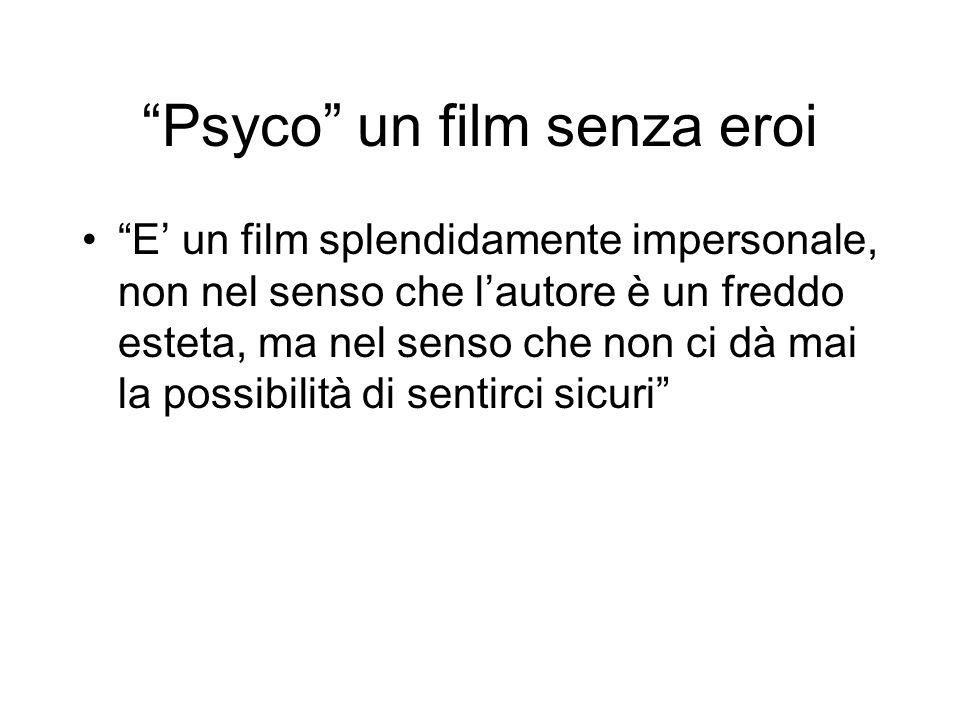 Psyco un film senza eroi E un film splendidamente impersonale, non nel senso che lautore è un freddo esteta, ma nel senso che non ci dà mai la possibi