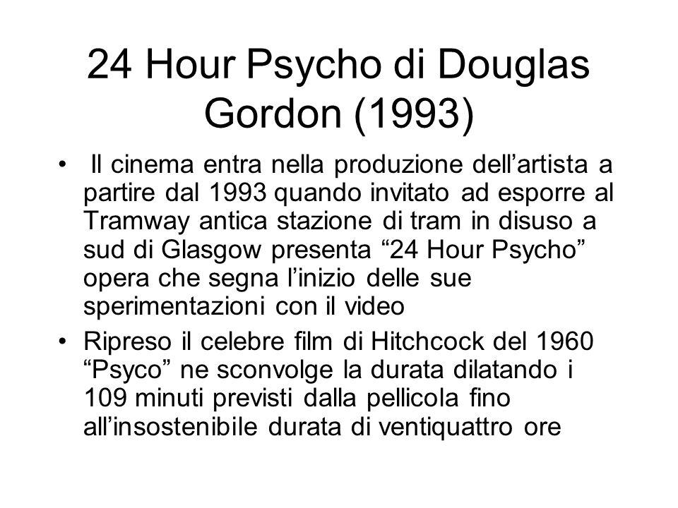 24 Hour Psycho di Douglas Gordon (1993) Il cinema entra nella produzione dellartista a partire dal 1993 quando invitato ad esporre al Tramway antica s
