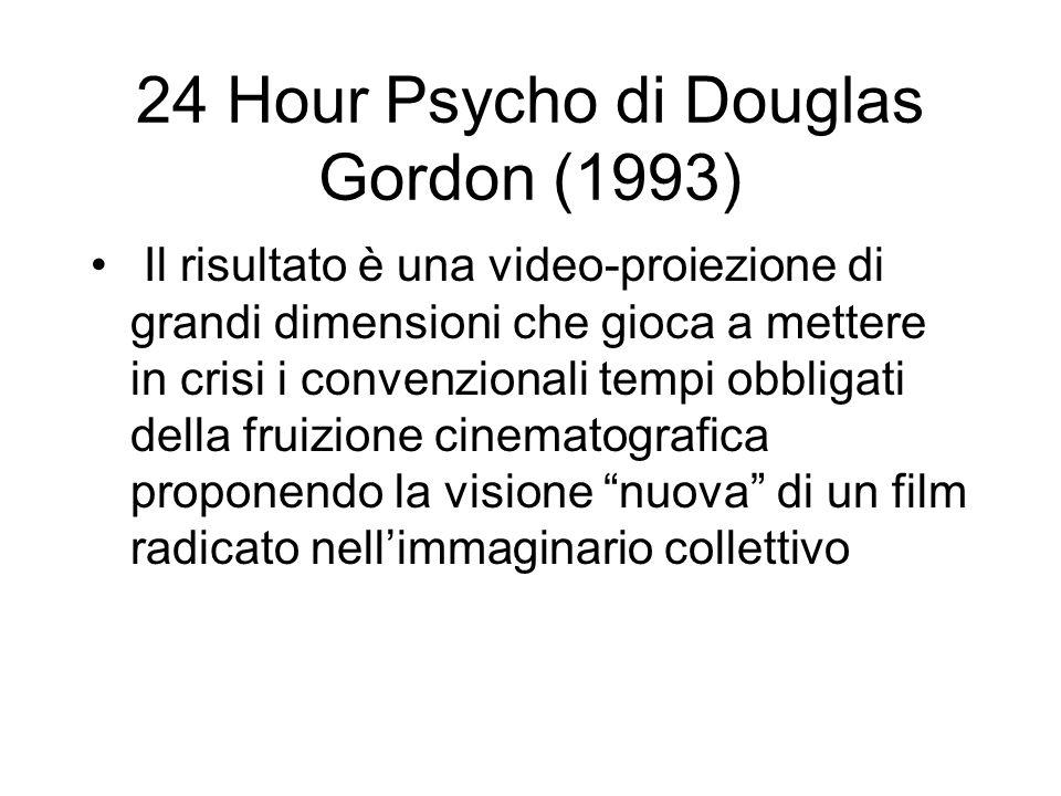24 Hour Psycho di Douglas Gordon (1993) Il risultato è una video-proiezione di grandi dimensioni che gioca a mettere in crisi i convenzionali tempi ob