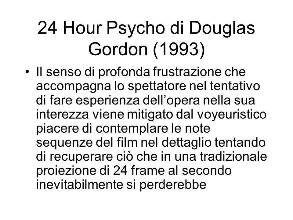 24 Hour Psycho di Douglas Gordon (1993) Il senso di profonda frustrazione che accompagna lo spettatore nel tentativo di fare esperienza dellopera nell