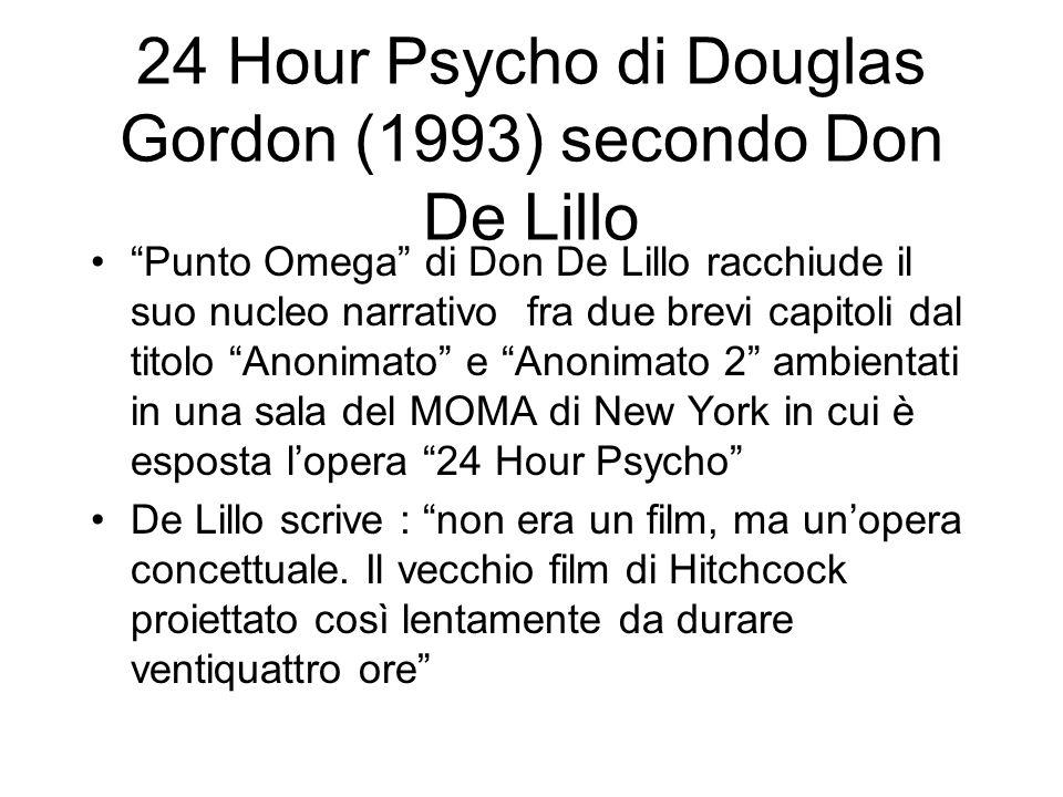 24 Hour Psycho di Douglas Gordon (1993) secondo Don De Lillo Punto Omega di Don De Lillo racchiude il suo nucleo narrativo fra due brevi capitoli dal