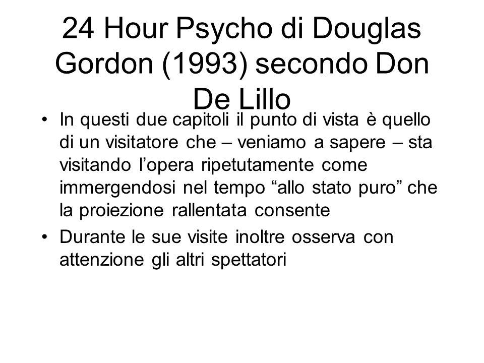 24 Hour Psycho di Douglas Gordon (1993) secondo Don De Lillo In questi due capitoli il punto di vista è quello di un visitatore che – veniamo a sapere