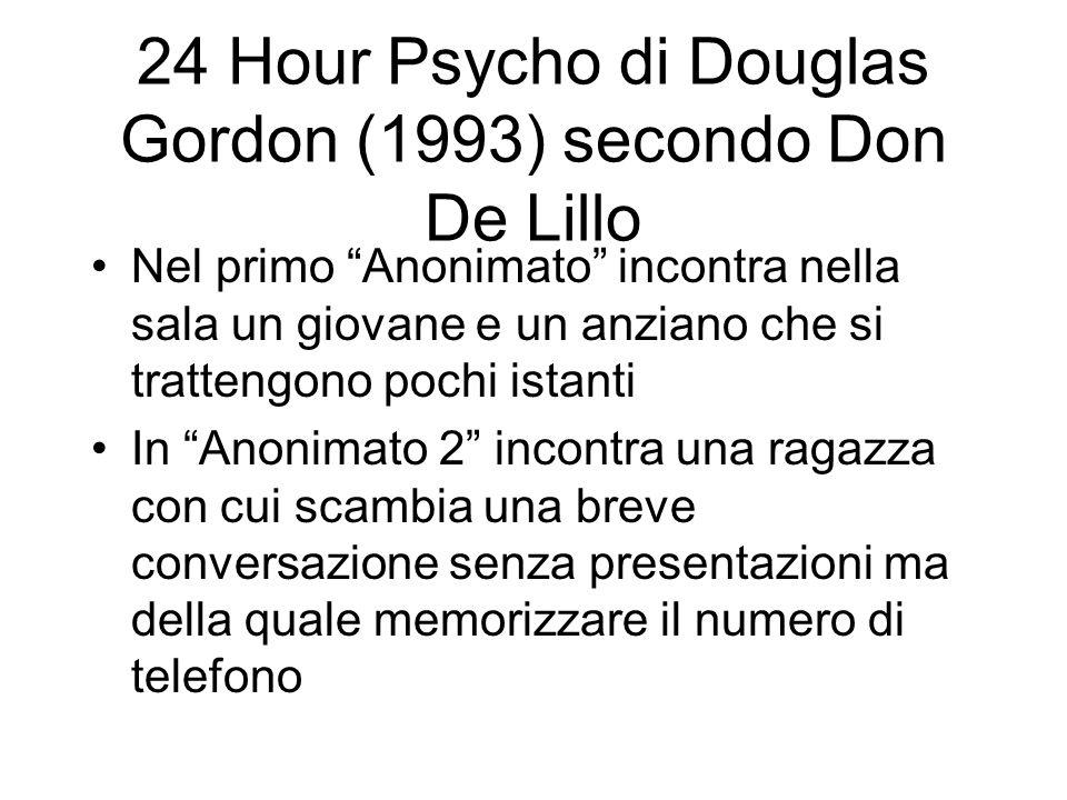 24 Hour Psycho di Douglas Gordon (1993) secondo Don De Lillo Nel primo Anonimato incontra nella sala un giovane e un anziano che si trattengono pochi