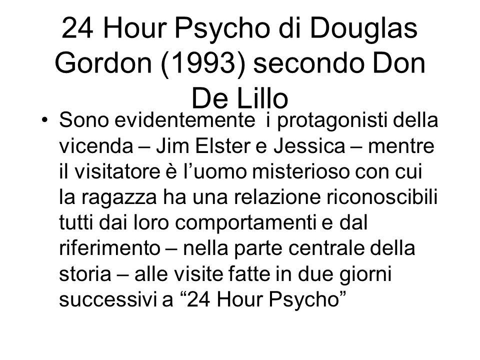 24 Hour Psycho di Douglas Gordon (1993) secondo Don De Lillo Sono evidentemente i protagonisti della vicenda – Jim Elster e Jessica – mentre il visita