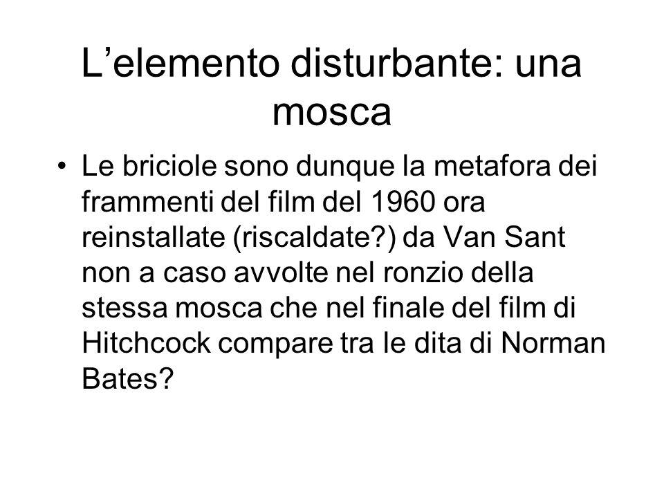 Lelemento disturbante: una mosca Le briciole sono dunque la metafora dei frammenti del film del 1960 ora reinstallate (riscaldate?) da Van Sant non a