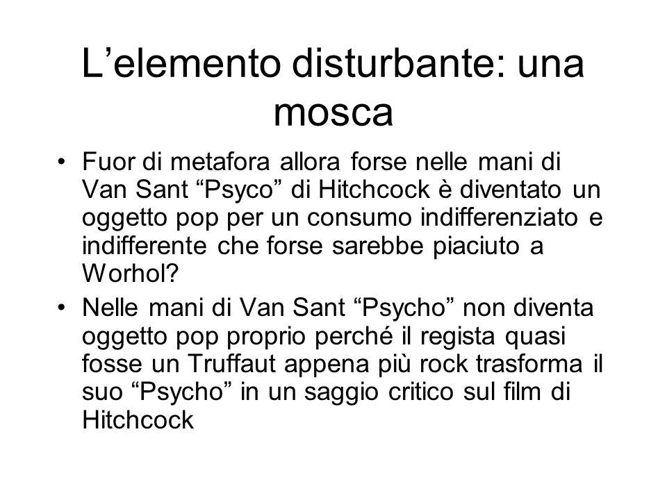 Lelemento disturbante: una mosca Fuor di metafora allora forse nelle mani di Van Sant Psyco di Hitchcock è diventato un oggetto pop per un consumo ind