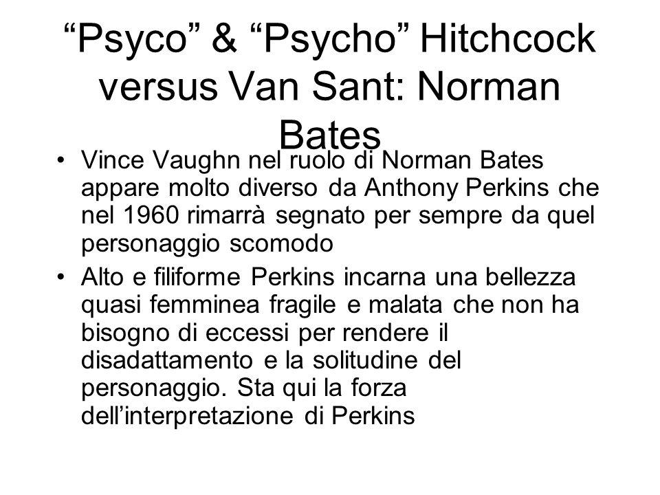 Psyco & Psycho Hitchcock versus Van Sant: Norman Bates Vince Vaughn nel ruolo di Norman Bates appare molto diverso da Anthony Perkins che nel 1960 rim