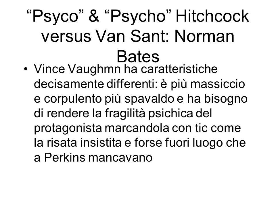 Psyco & Psycho Hitchcock versus Van Sant: Norman Bates Vince Vaughmn ha caratteristiche decisamente differenti: è più massiccio e corpulento più spava
