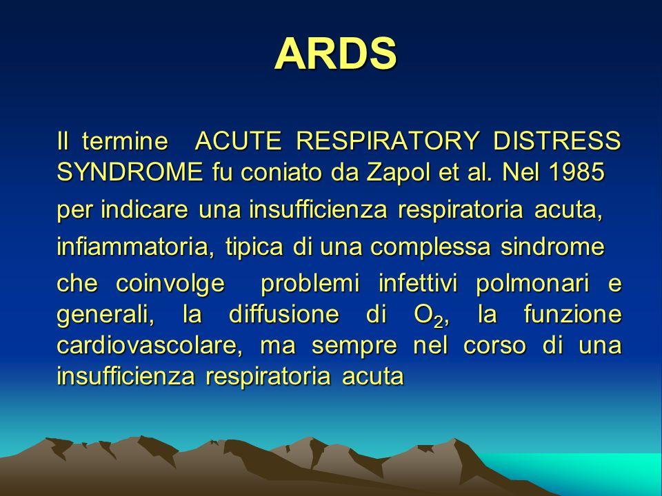 ARDS Il termine ACUTE RESPIRATORY DISTRESS SYNDROME fu coniato da Zapol et al.
