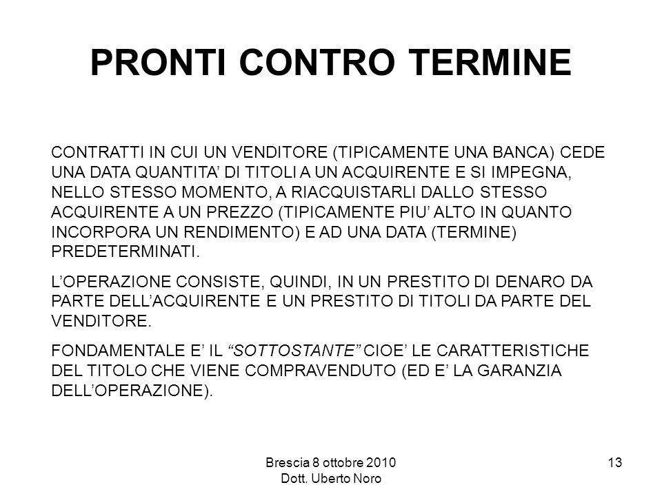 Brescia 8 ottobre 2010 Dott. Uberto Noro 13 PRONTI CONTRO TERMINE CONTRATTI IN CUI UN VENDITORE (TIPICAMENTE UNA BANCA) CEDE UNA DATA QUANTITA DI TITO