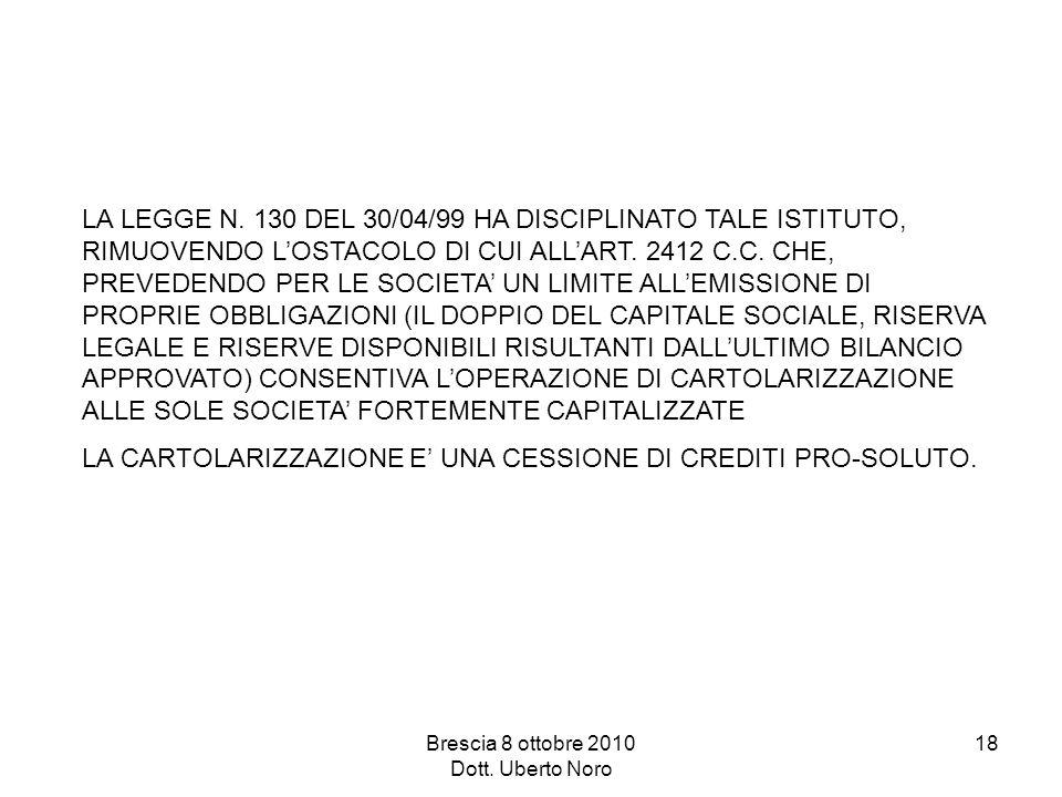 Brescia 8 ottobre 2010 Dott. Uberto Noro 18 LA LEGGE N. 130 DEL 30/04/99 HA DISCIPLINATO TALE ISTITUTO, RIMUOVENDO LOSTACOLO DI CUI ALLART. 2412 C.C.