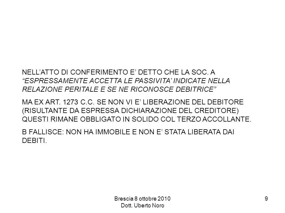 Brescia 8 ottobre 2010 Dott. Uberto Noro 9 NELLATTO DI CONFERIMENTO E DETTO CHE LA SOC. A ESPRESSAMENTE ACCETTA LE PASSIVITA INDICATE NELLA RELAZIONE