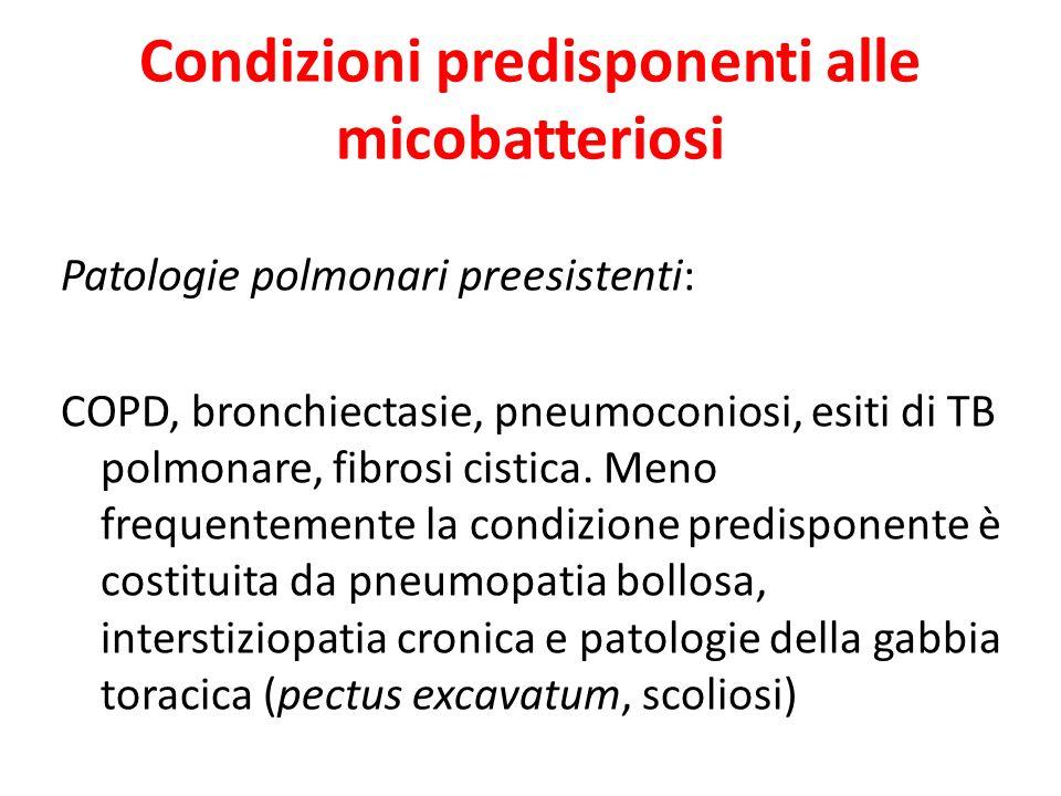 Condizioni predisponenti alle micobatteriosi Patologie polmonari preesistenti: COPD, bronchiectasie, pneumoconiosi, esiti di TB polmonare, fibrosi cis