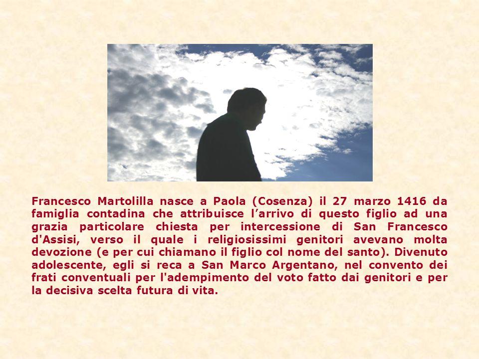 Francesco Martolilla nasce a Paola (Cosenza) il 27 marzo 1416 da famiglia contadina che attribuisce larrivo di questo figlio ad una grazia particolare