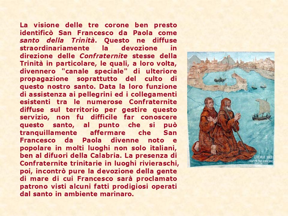 La visione delle tre corone ben presto identificò San Francesco da Paola come santo della Trinità. Questo ne diffuse straordinariamente la devozione i