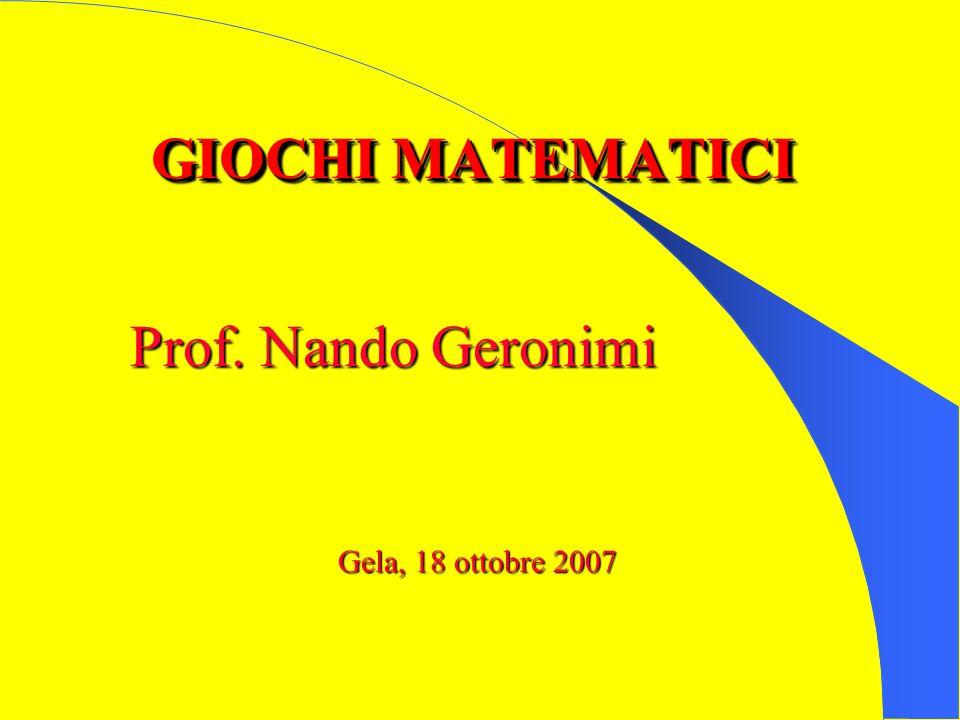 GIOCHI MATEMATICI Prof. Nando Geronimi Gela, 18 ottobre 2007