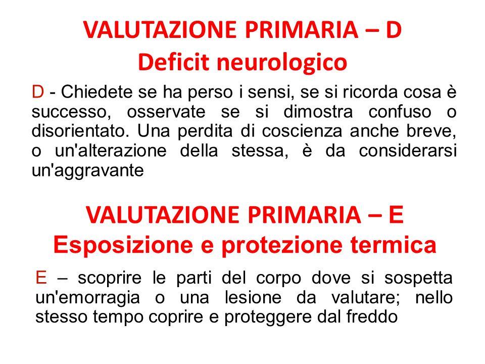 VALUTAZIONE PRIMARIA – D Deficit neurologico VALUTAZIONE PRIMARIA – E Esposizione e protezione termica D - Chiedete se ha perso i sensi, se si ricorda