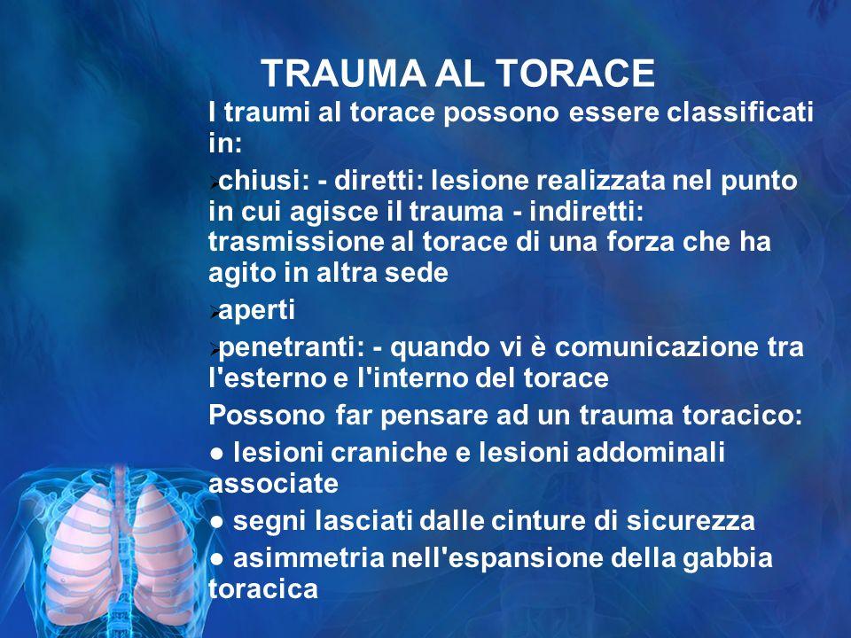 TRAUMA AL TORACE I traumi al torace possono essere classificati in: chiusi: - diretti: lesione realizzata nel punto in cui agisce il trauma - indirett