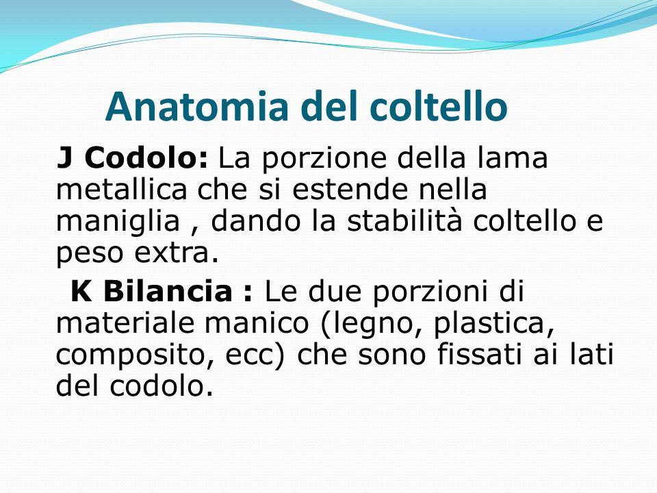 J Codolo: La porzione della lama metallica che si estende nella maniglia, dando la stabilità coltello e peso extra.