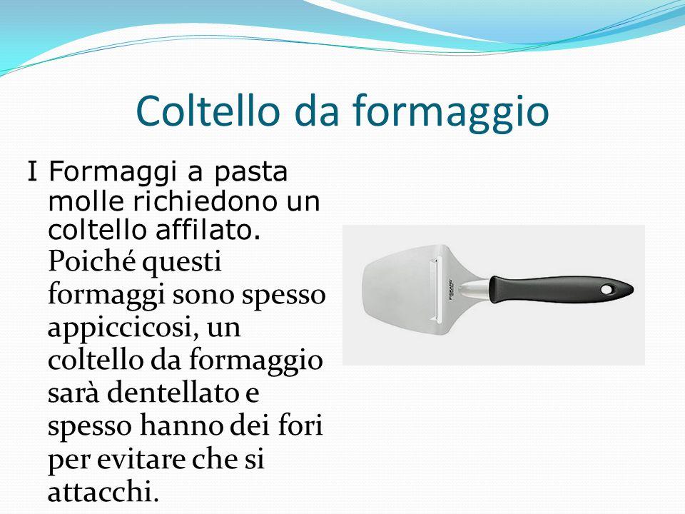 Coltello da formaggio I Formaggi a pasta molle richiedono un coltello affilato. Poiché questi formaggi sono spesso appiccicosi, un coltello da formagg