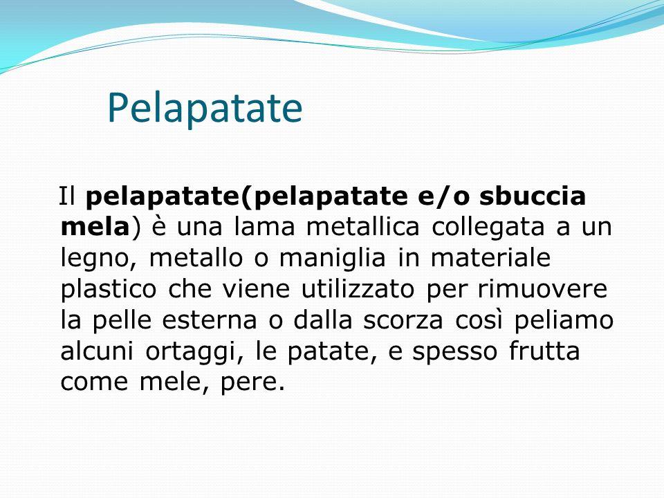 Il pelapatate(pelapatate e/o sbuccia mela) è una lama metallica collegata a un legno, metallo o maniglia in materiale plastico che viene utilizzato pe